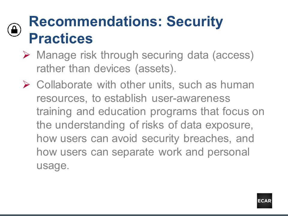 Recommendations: Security Practices  Manage risk through securing data (access) rather than devices (assets).