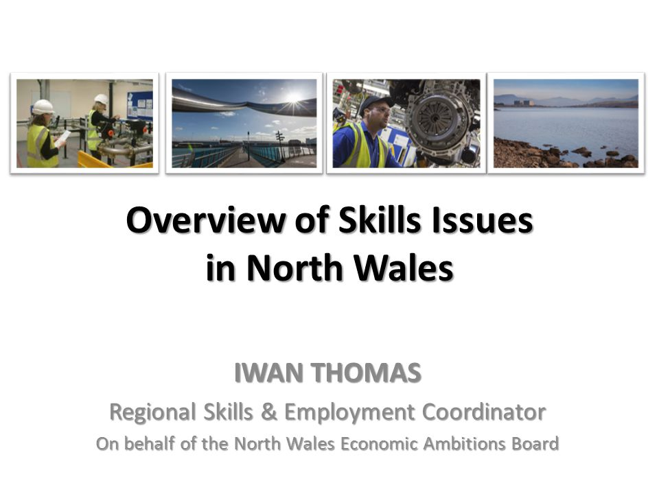 Overview of Skills Issues in North Wales IWAN THOMAS Regional Skills & Employment Coordinator On behalf of the North Wales Economic Ambitions Board