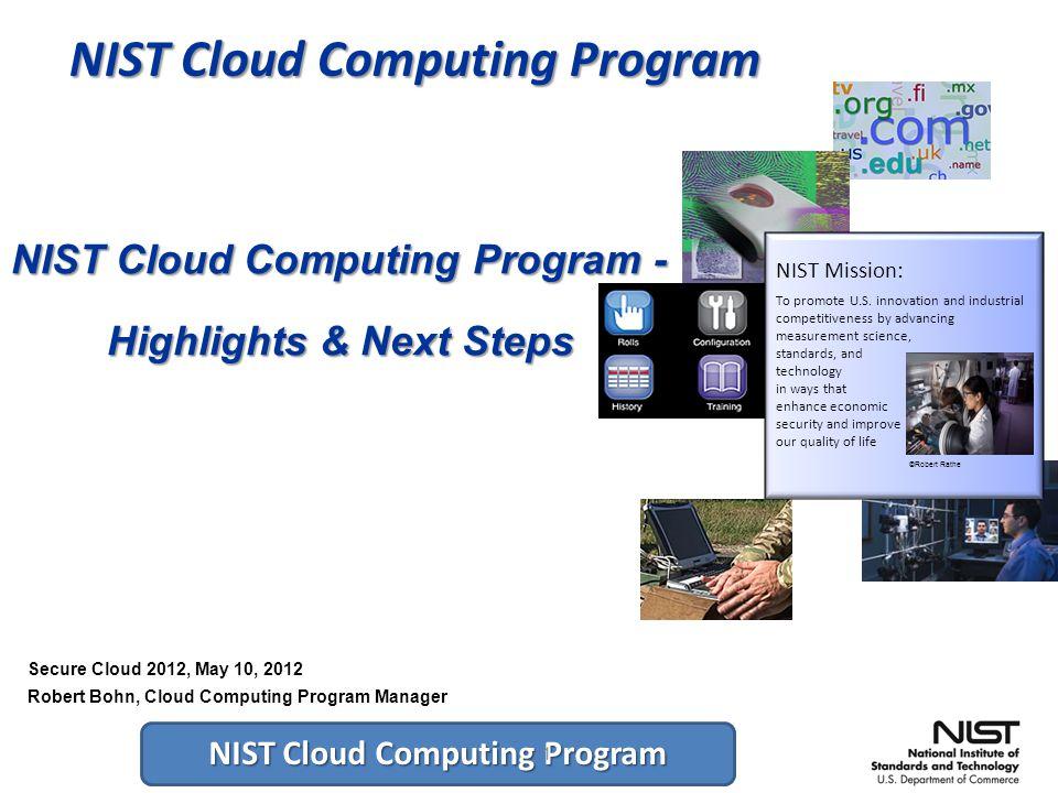 NIST Cloud Computing Program 1 NIST Cloud Computing Program - Highlights & Next Steps NIST Mission: To promote U.S.