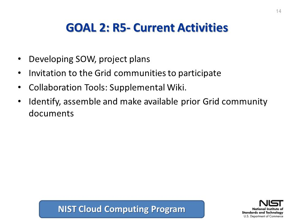 NIST Cloud Computing Program GOAL 2: R5- Current Activities Developing SOW, project plans Invitation to the Grid communities to participate Collaboration Tools: Supplemental Wiki.