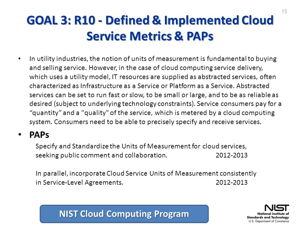 NIST Cloud Computing Program GOAL 3: R10 - Defined & Implemented Cloud Service Metrics & PAPs In utility industries, the notion of units of measurement is fundamental to buying and selling service.