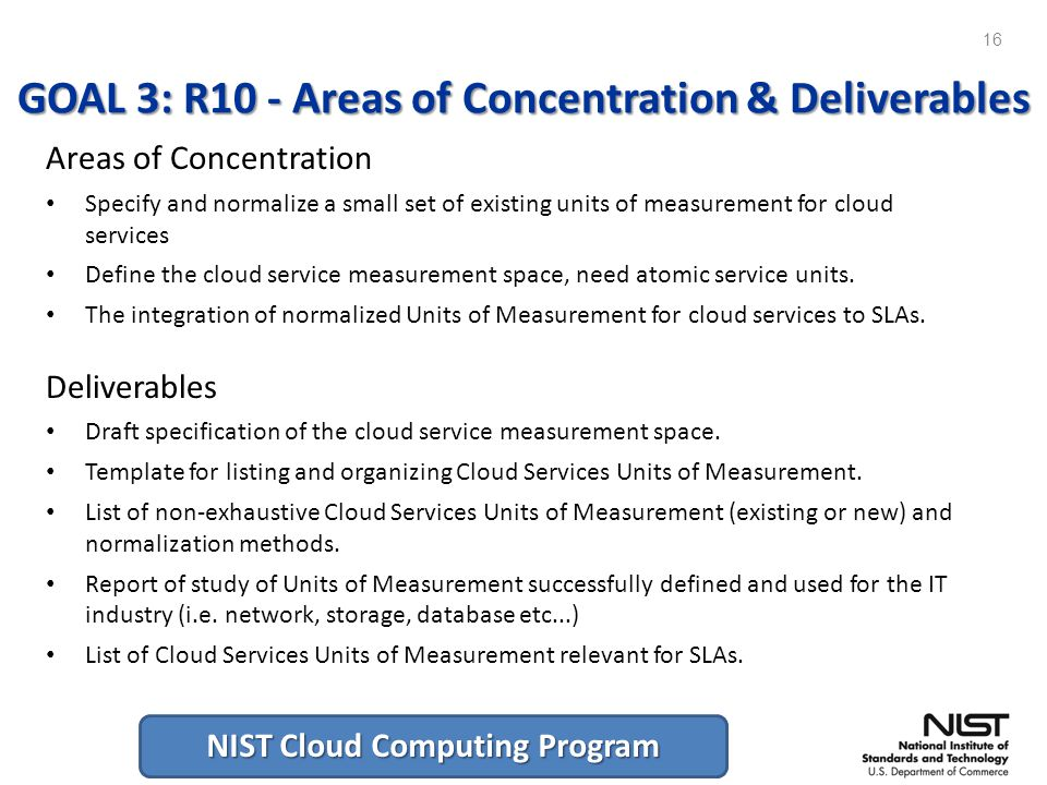 NIST Cloud Computing Program GOAL 3: R10 - Areas of Concentration & Deliverables Areas of Concentration Specify and normalize a small set of existing units of measurement for cloud services Define the cloud service measurement space, need atomic service units.