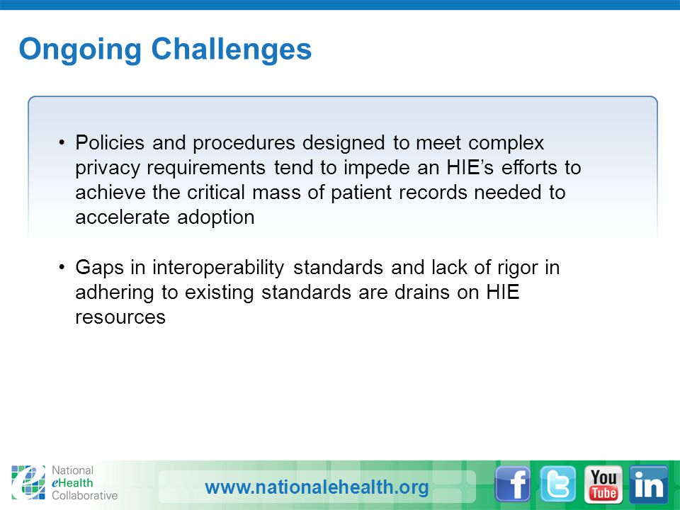 www.nationalehealth.org Ongoing Challenges Policies and procedures designed to meet complex privacy requirements tend to impede an HIE's efforts to ac