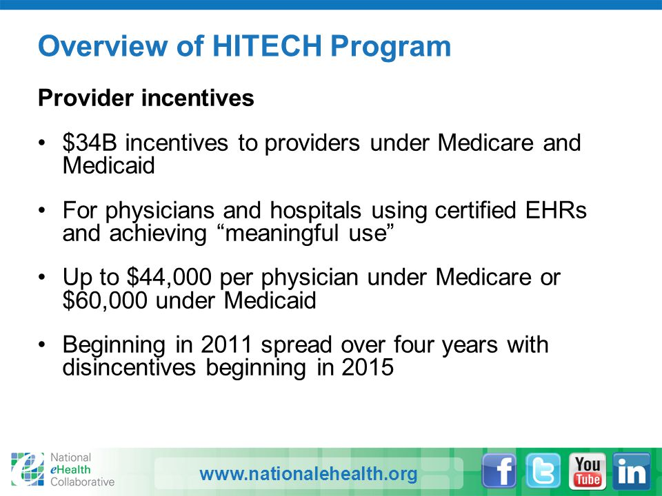 www.nationalehealth.org Overview of HITECH Program Provider incentives $34B incentives to providers under Medicare and Medicaid For physicians and hos