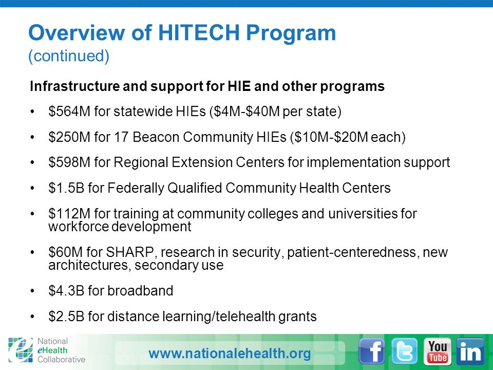 www.nationalehealth.org Overview of HITECH Program (continued) Infrastructure and support for HIE and other programs $564M for statewide HIEs ($4M-$40