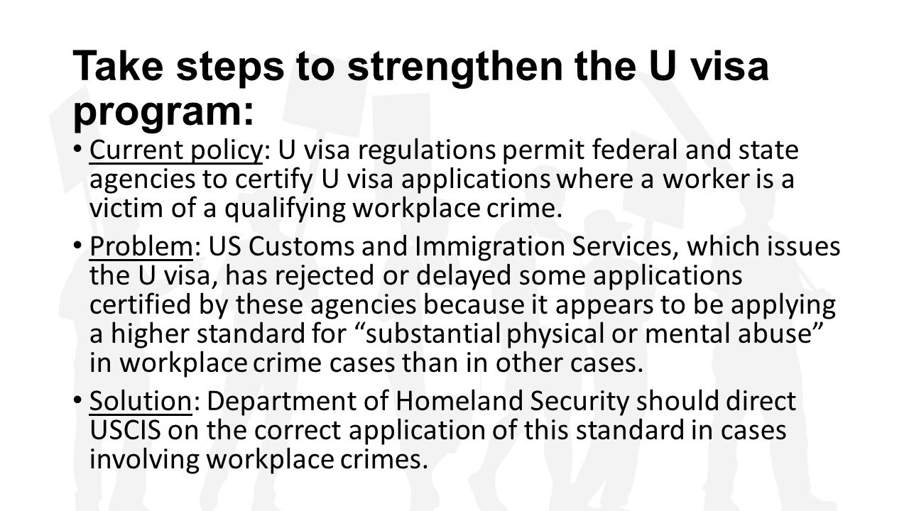 Take steps to strengthen the U visa program: Current policy: U visa regulations permit federal and state agencies to certify U visa applications where