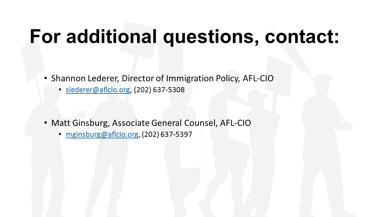 For additional questions, contact: Shannon Lederer, Director of Immigration Policy, AFL-CIO slederer@aflcio.org, (202) 637-5308 slederer@aflcio.org Ma