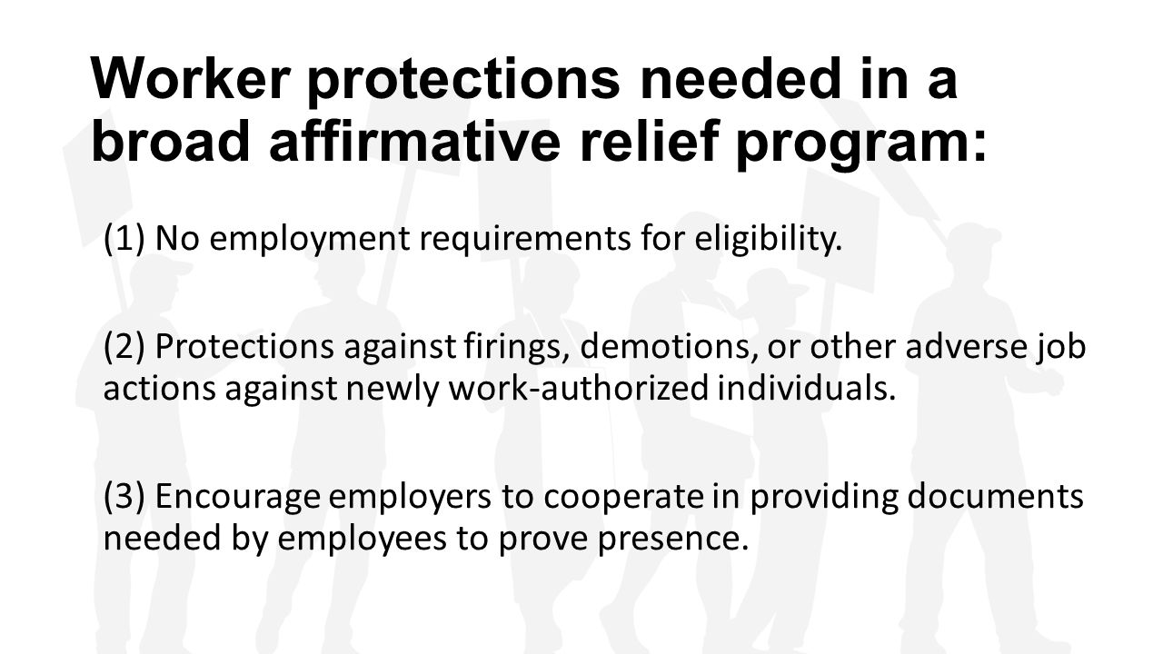 Worker protections needed in a broad affirmative relief program: (1) No employment requirements for eligibility. (2) Protections against firings, demo
