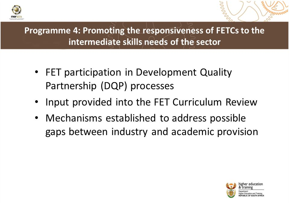 FET participation in Development Quality Partnership (DQP) processes Input provided into the FET Curriculum Review Mechanisms established to address possible gaps between industry and academic provision Programme 4: Promoting the responsiveness of FETCs to the intermediate skills needs of the sector