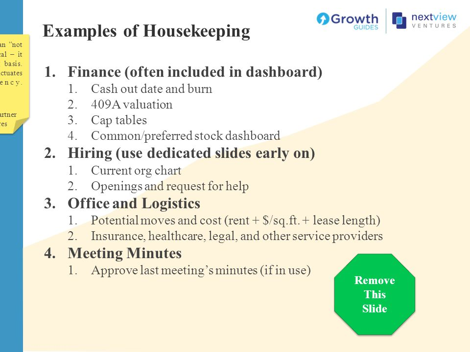 Examples of Housekeeping 1.Finance (often included in dashboard) 1.Cash out date and burn 2.409A valuation 3.Cap tables 4.Common/preferred stock dashb
