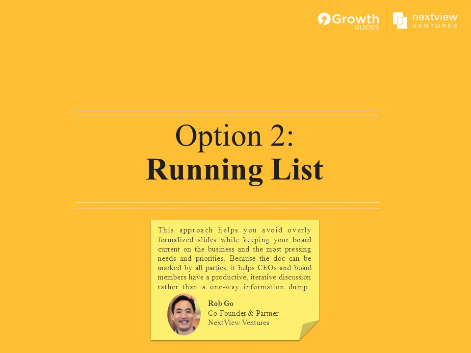 Option 2: Running List Rob Go Co-Founder & Partner NextView Ventures This approach helps you avoid overly formalized slides while keeping your board c