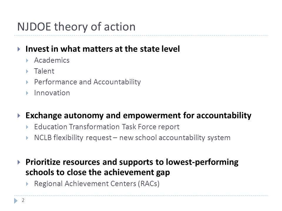 NJDOE theory of action  Invest in what matters at the state level  Academics  Talent  Performance and Accountability  Innovation  Exchange autonomy and empowerment for accountability  Education Transformation Task Force report  NCLB flexibility request – new school accountability system  Prioritize resources and supports to lowest-performing schools to close the achievement gap  Regional Achievement Centers (RACs) 2