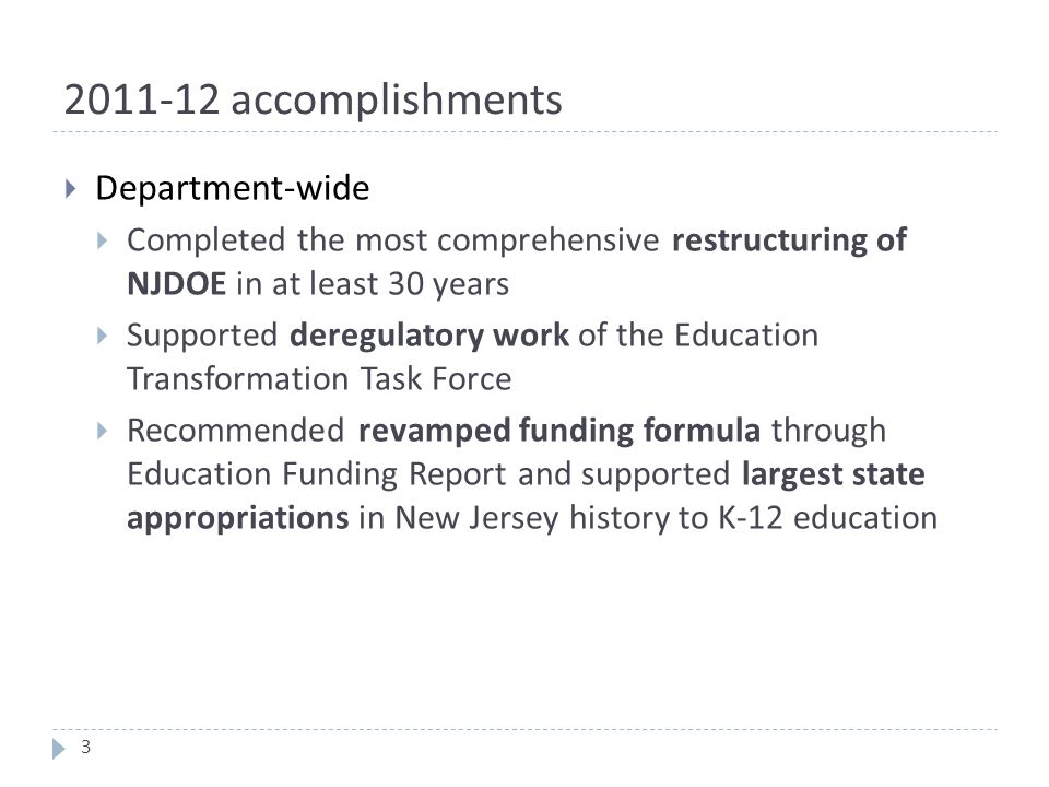 2011-12 accomplishments  Department-wide  Completed the most comprehensive restructuring of NJDOE in at least 30 years  Supported deregulatory work of the Education Transformation Task Force  Recommended revamped funding formula through Education Funding Report and supported largest state appropriations in New Jersey history to K-12 education 3