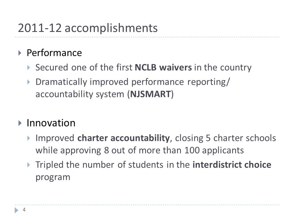 2011-12 accomplishments  Performance  Secured one of the first NCLB waivers in the country  Dramatically improved performance reporting/ accountability system (NJSMART)  Innovation  Improved charter accountability, closing 5 charter schools while approving 8 out of more than 100 applicants  Tripled the number of students in the interdistrict choice program 4