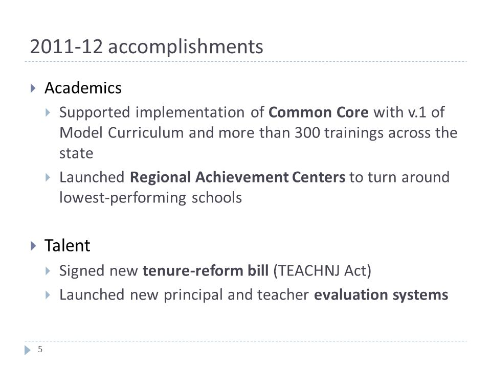 2011-12 accomplishments  Academics  Supported implementation of Common Core with v.1 of Model Curriculum and more than 300 trainings across the state  Launched Regional Achievement Centers to turn around lowest-performing schools  Talent  Signed new tenure-reform bill (TEACHNJ Act)  Launched new principal and teacher evaluation systems 5