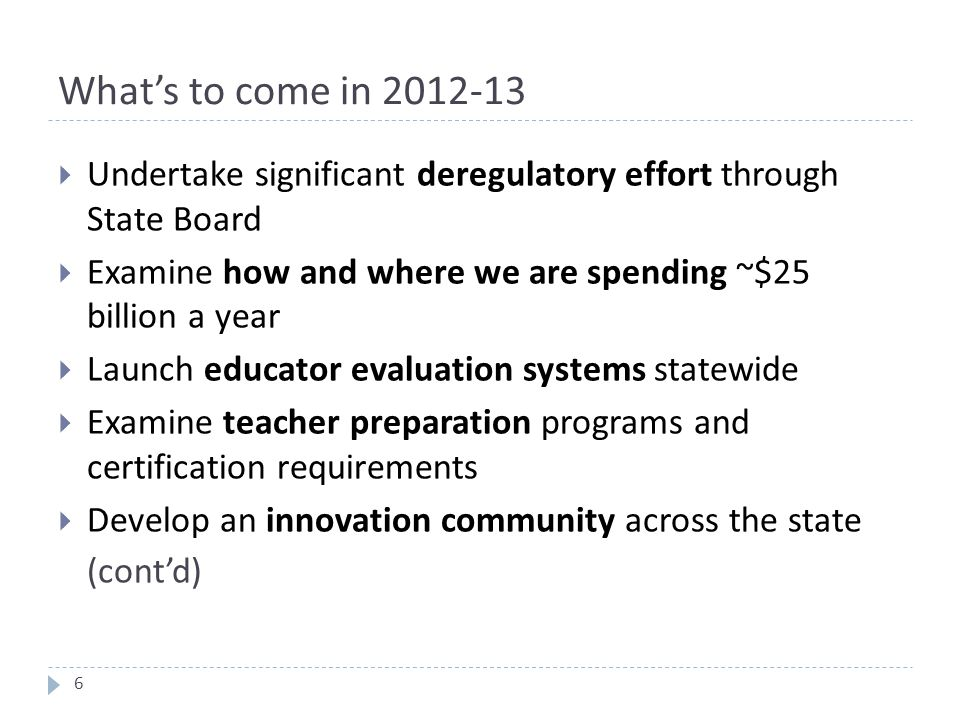 What's to come in 2012-13  Undertake significant deregulatory effort through State Board  Examine how and where we are spending ~$25 billion a year  Launch educator evaluation systems statewide  Examine teacher preparation programs and certification requirements  Develop an innovation community across the state (cont'd) 6