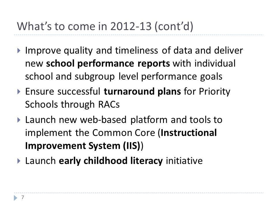 What's to come in 2012-13 (cont'd)  Improve quality and timeliness of data and deliver new school performance reports with individual school and subgroup level performance goals  Ensure successful turnaround plans for Priority Schools through RACs  Launch new web-based platform and tools to implement the Common Core (Instructional Improvement System (IIS))  Launch early childhood literacy initiative 7