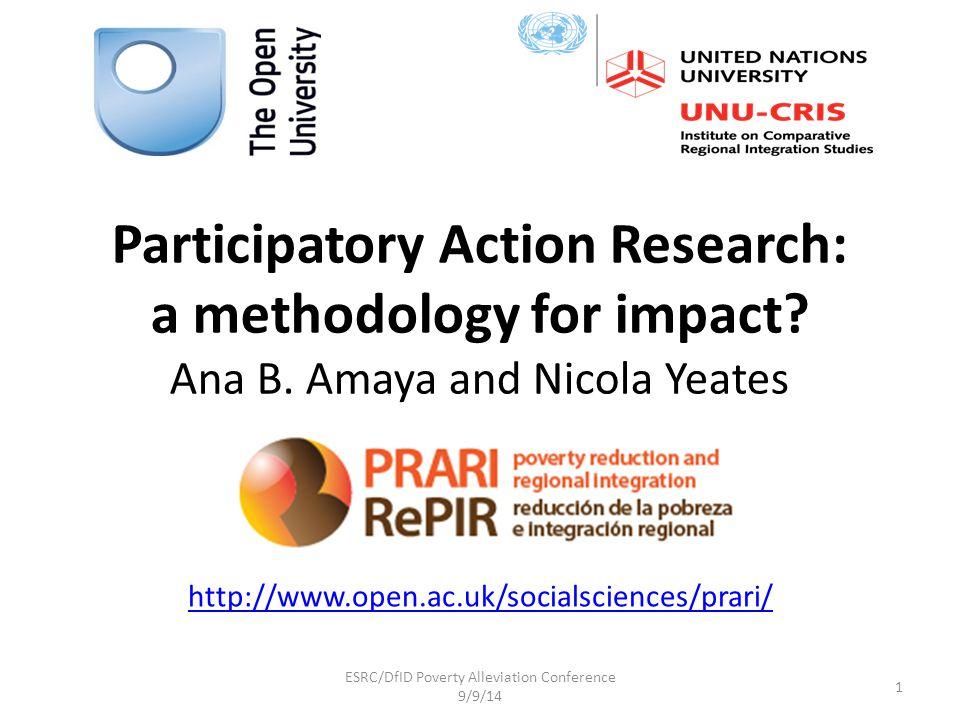 Participatory Action Research: a methodology for impact? Ana B. Amaya and Nicola Yeates http://www.open.ac.uk/socialsciences/prari/ 1 ESRC/DfID Povert