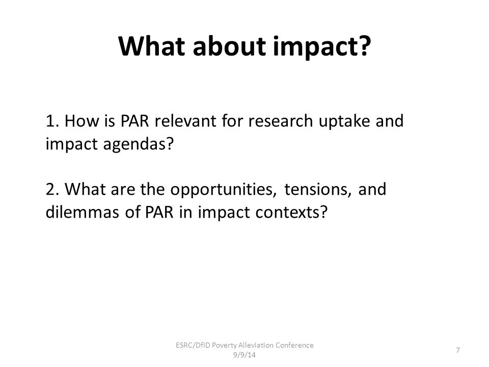 What about impact? 1. How is PAR relevant for research uptake and impact agendas? 2. What are the opportunities, tensions, and dilemmas of PAR in impa