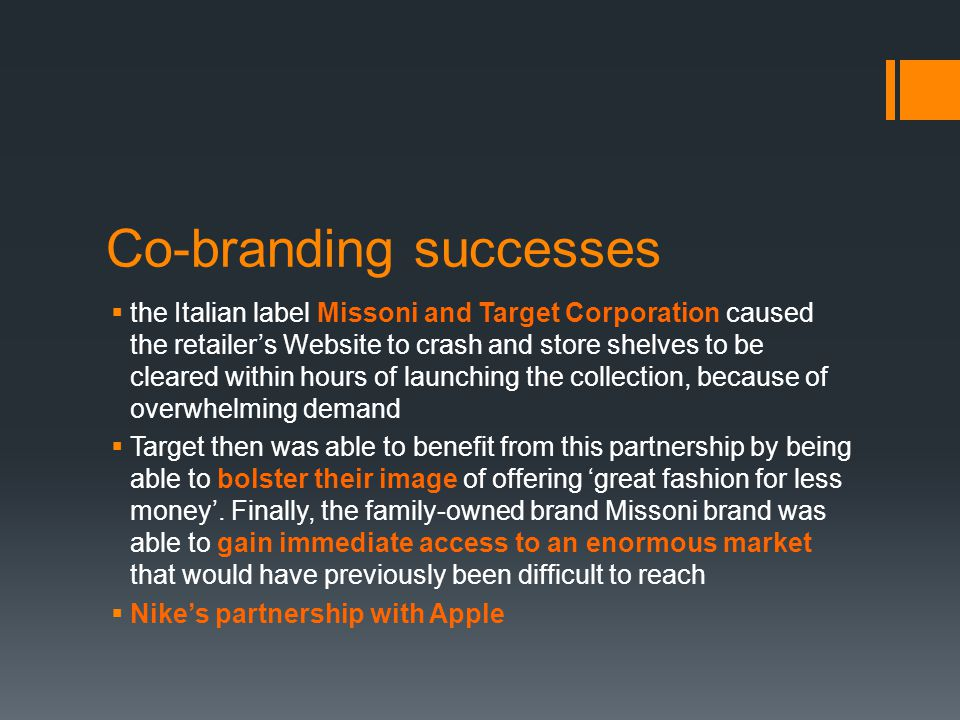 Co-branding successes  the Italian label Missoni and Target Corporation caused the retailer's Website to crash and store shelves to be cleared within hours of launching the collection, because of overwhelming demand  Target then was able to benefit from this partnership by being able to bolster their image of offering 'great fashion for less money'.