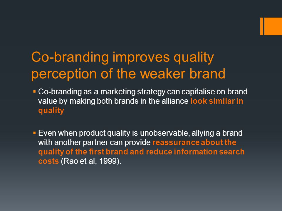 Co-branding improves quality perception of the weaker brand  Co-branding as a marketing strategy can capitalise on brand value by making both brands in the alliance look similar in quality  Even when product quality is unobservable, allying a brand with another partner can provide reassurance about the quality of the first brand and reduce information search costs (Rao et al, 1999).
