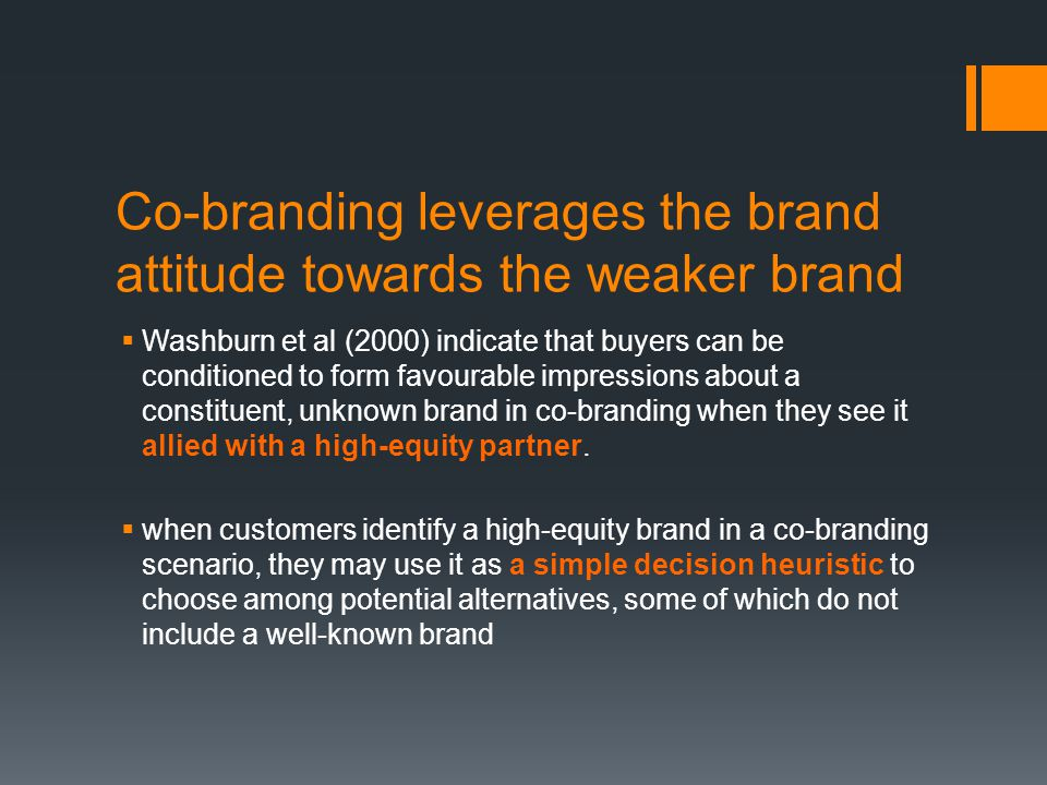 Co-branding leverages the brand attitude towards the weaker brand  Washburn et al (2000) indicate that buyers can be conditioned to form favourable impressions about a constituent, unknown brand in co-branding when they see it allied with a high-equity partner.