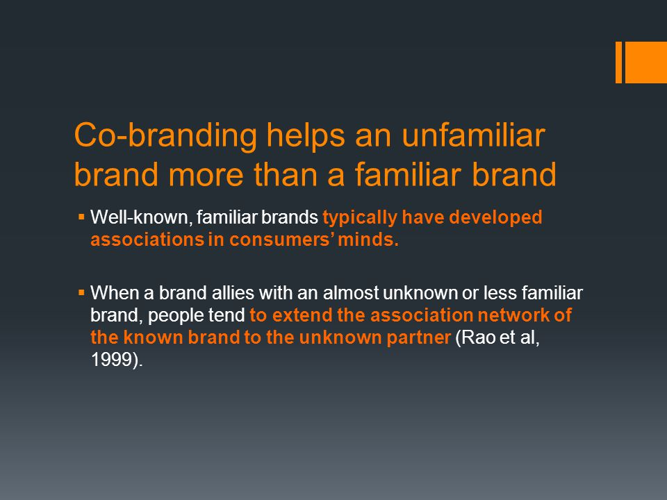Co-branding helps an unfamiliar brand more than a familiar brand  Well-known, familiar brands typically have developed associations in consumers' minds.