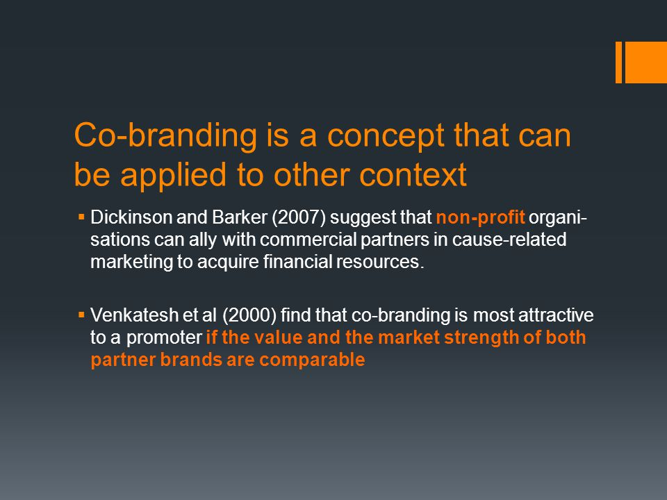 Co-branding is a concept that can be applied to other context  Dickinson and Barker (2007) suggest that non-profit organi- sations can ally with commercial partners in cause-related marketing to acquire financial resources.