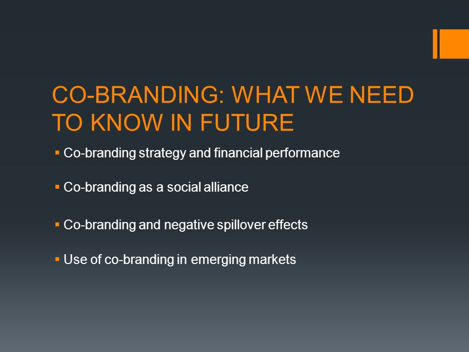 CO-BRANDING: WHAT WE NEED TO KNOW IN FUTURE  Co-branding strategy and financial performance  Co-branding as a social alliance  Co-branding and negative spillover effects  Use of co-branding in emerging markets