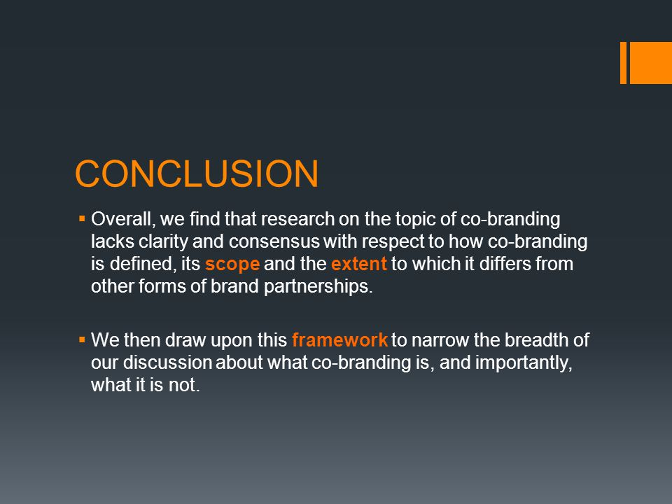 CONCLUSION  Overall, we find that research on the topic of co-branding lacks clarity and consensus with respect to how co-branding is defined, its scope and the extent to which it differs from other forms of brand partnerships.