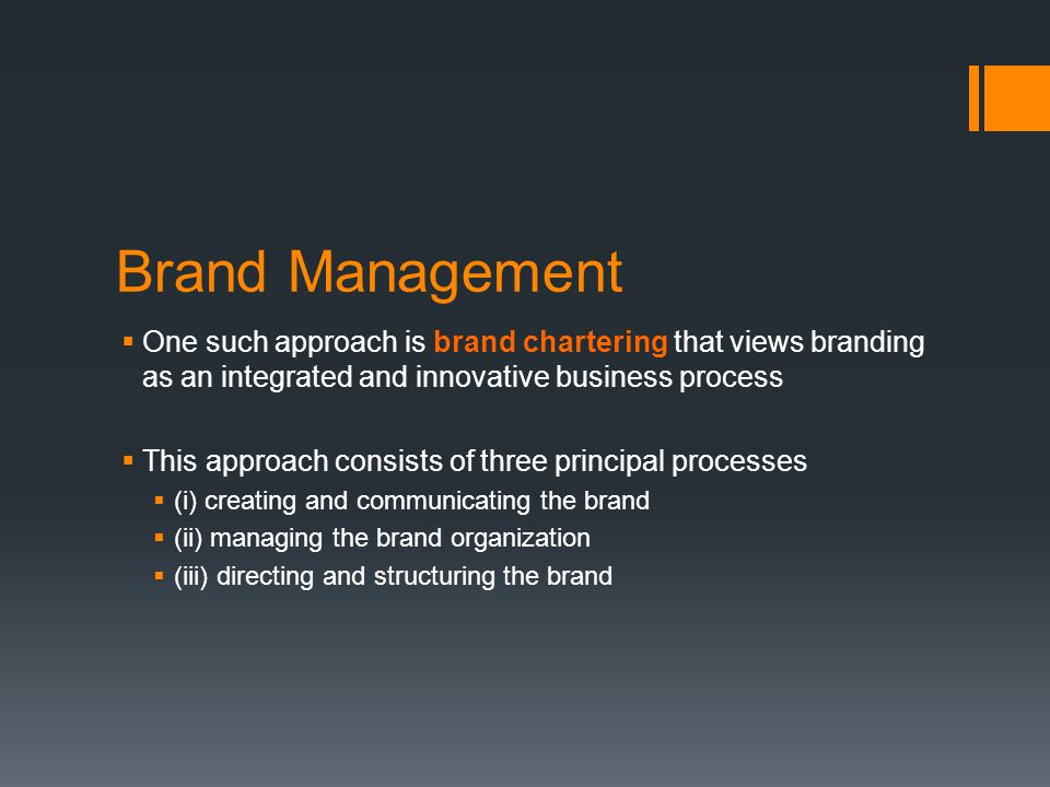 Brand Management  One such approach is brand chartering that views branding as an integrated and innovative business process  This approach consists of three principal processes  (i) creating and communicating the brand  (ii) managing the brand organization  (iii) directing and structuring the brand