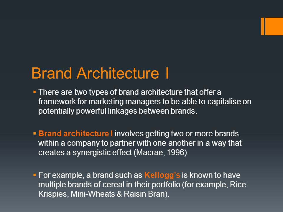 Brand Architecture I  There are two types of brand architecture that offer a framework for marketing managers to be able to capitalise on potentially powerful linkages between brands.