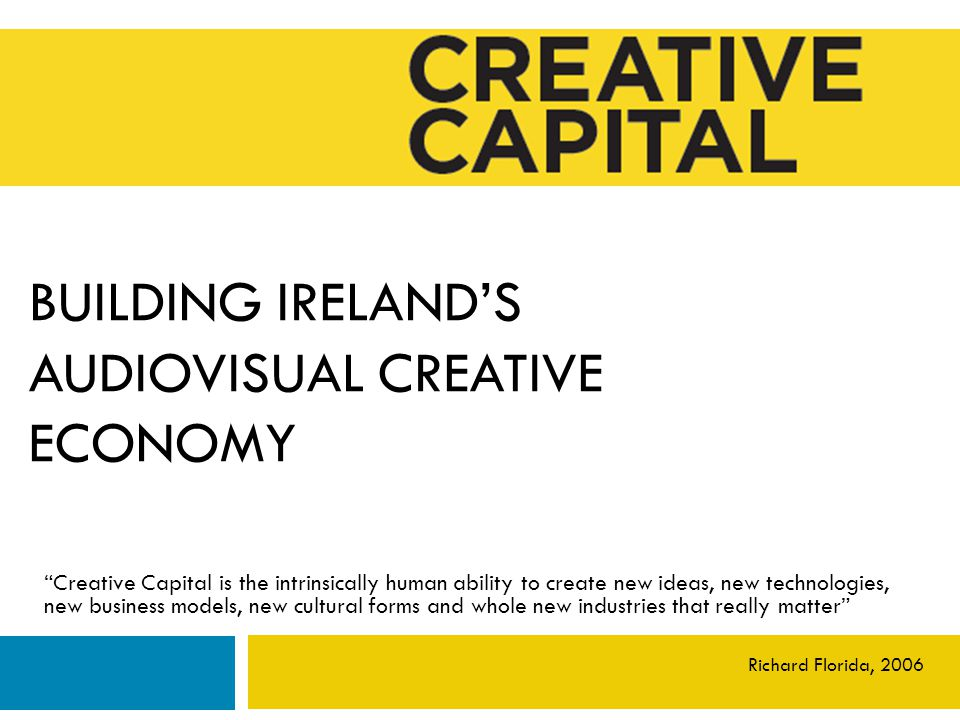 BUILDING IRELAND'S AUDIOVISUAL CREATIVE ECONOMY Creative Capital is the intrinsically human ability to create new ideas, new technologies, new business models, new cultural forms and whole new industries that really matter Richard Florida, 2006