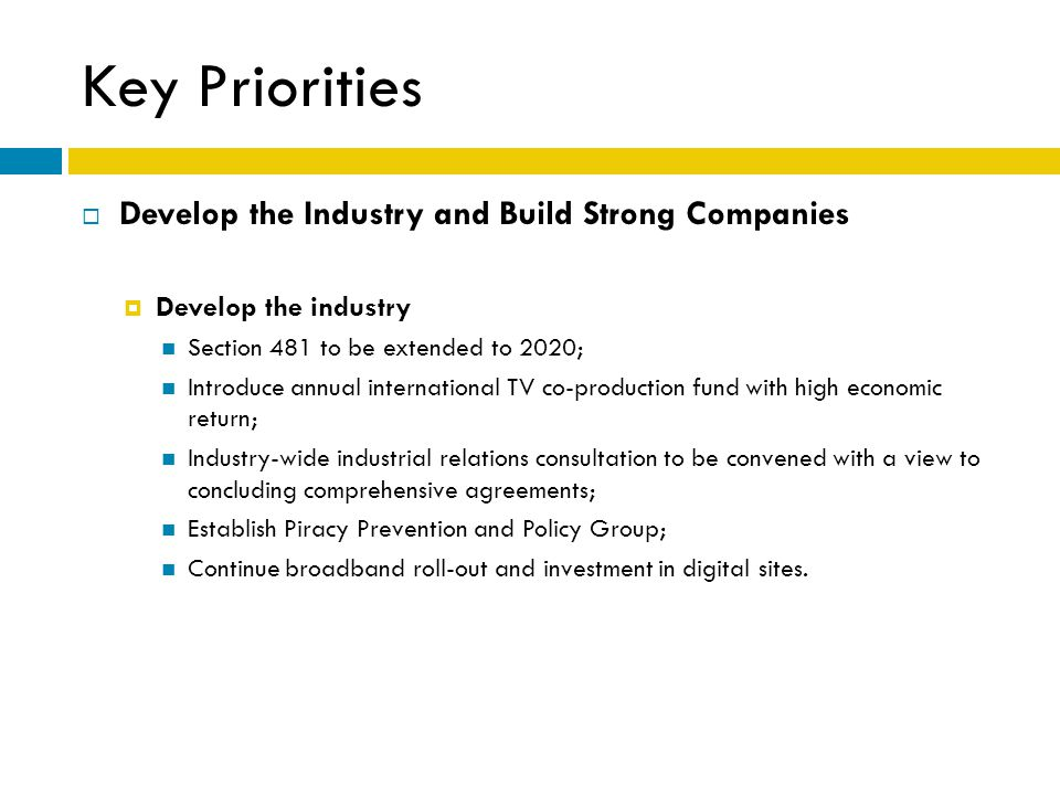 Key Priorities  Develop the Industry and Build Strong Companies  Develop the industry Section 481 to be extended to 2020; Introduce annual international TV co-production fund with high economic return; Industry-wide industrial relations consultation to be convened with a view to concluding comprehensive agreements; Establish Piracy Prevention and Policy Group; Continue broadband roll-out and investment in digital sites.