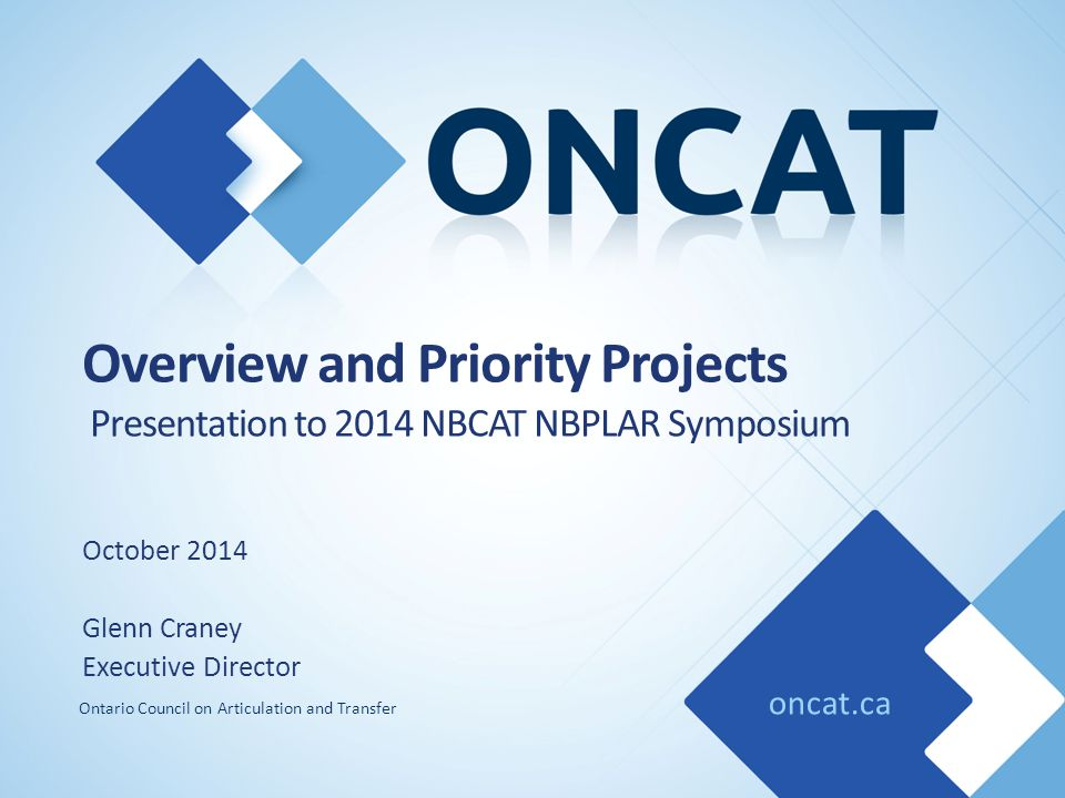 oncat.ca Ontario Council on Articulation and Transfer Overview and Priority Projects Presentation to 2014 NBCAT NBPLAR Symposium October 2014 Glenn Craney Executive Director