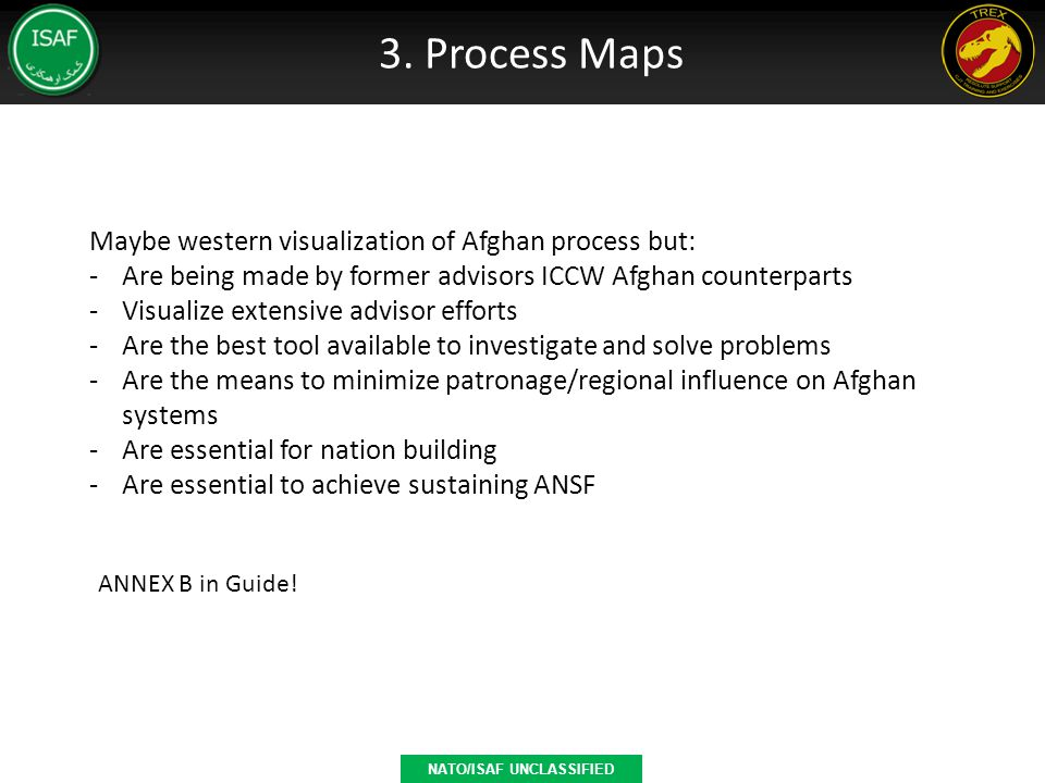 3. Process Maps NATO/ISAF UNCLASSIFIED Maybe western visualization of Afghan process but: -Are being made by former advisors ICCW Afghan counterparts