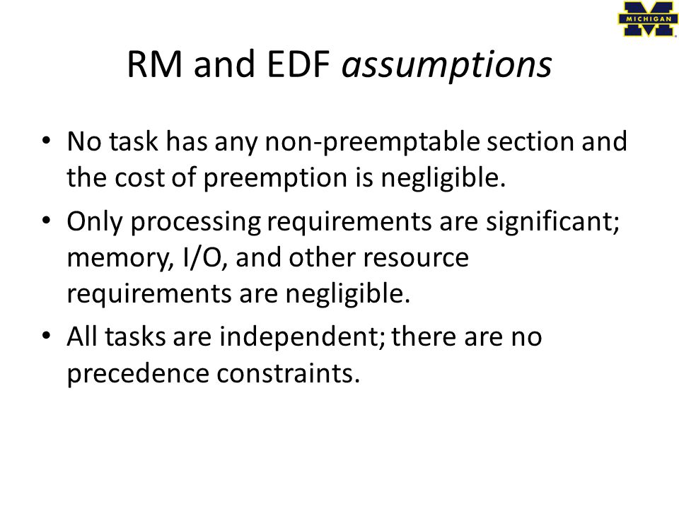 RM and EDF assumptions No task has any non-preemptable section and the cost of preemption is negligible.