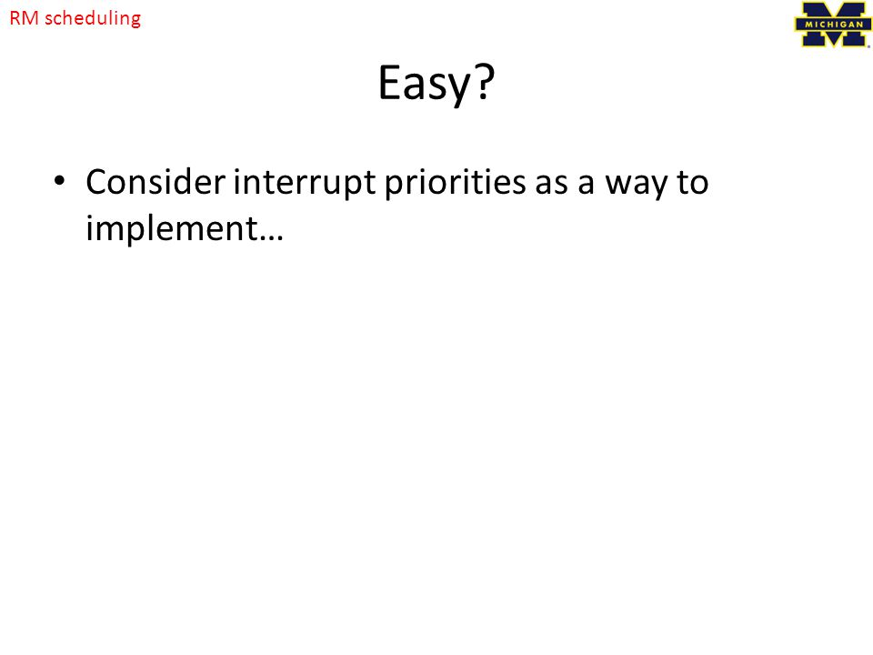 Easy? Consider interrupt priorities as a way to implement… RM scheduling
