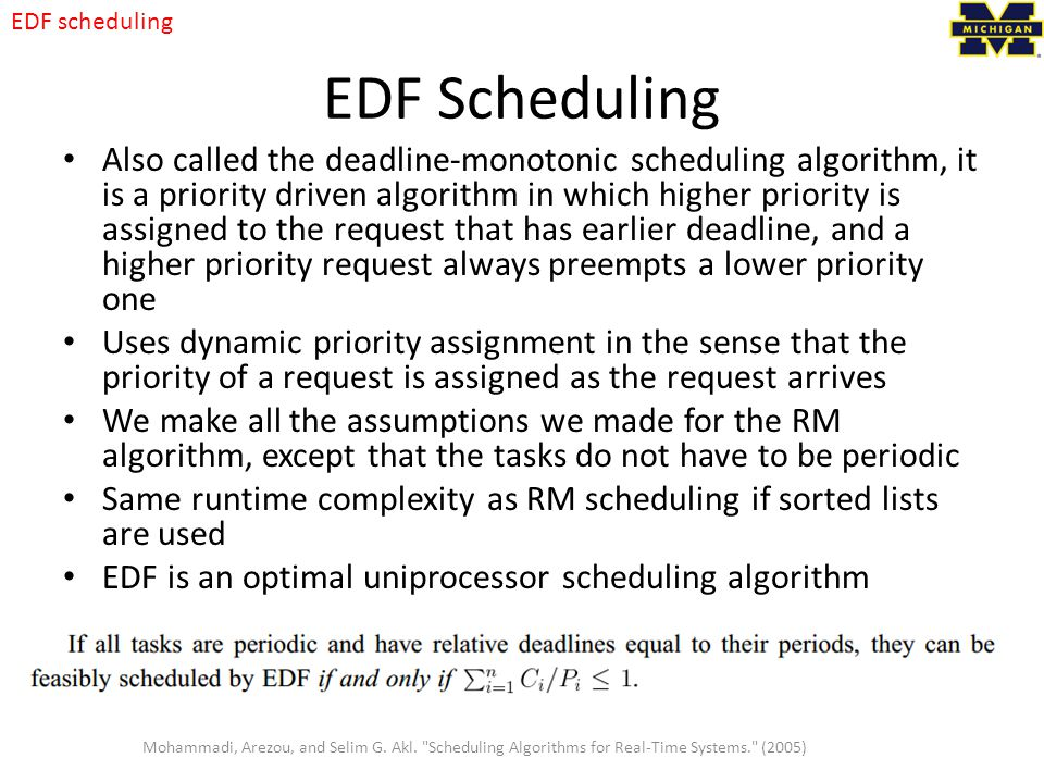 EDF Scheduling Also called the deadline-monotonic scheduling algorithm, it is a priority driven algorithm in which higher priority is assigned to the request that has earlier deadline, and a higher priority request always preempts a lower priority one Uses dynamic priority assignment in the sense that the priority of a request is assigned as the request arrives We make all the assumptions we made for the RM algorithm, except that the tasks do not have to be periodic Same runtime complexity as RM scheduling if sorted lists are used EDF is an optimal uniprocessor scheduling algorithm Mohammadi, Arezou, and Selim G.