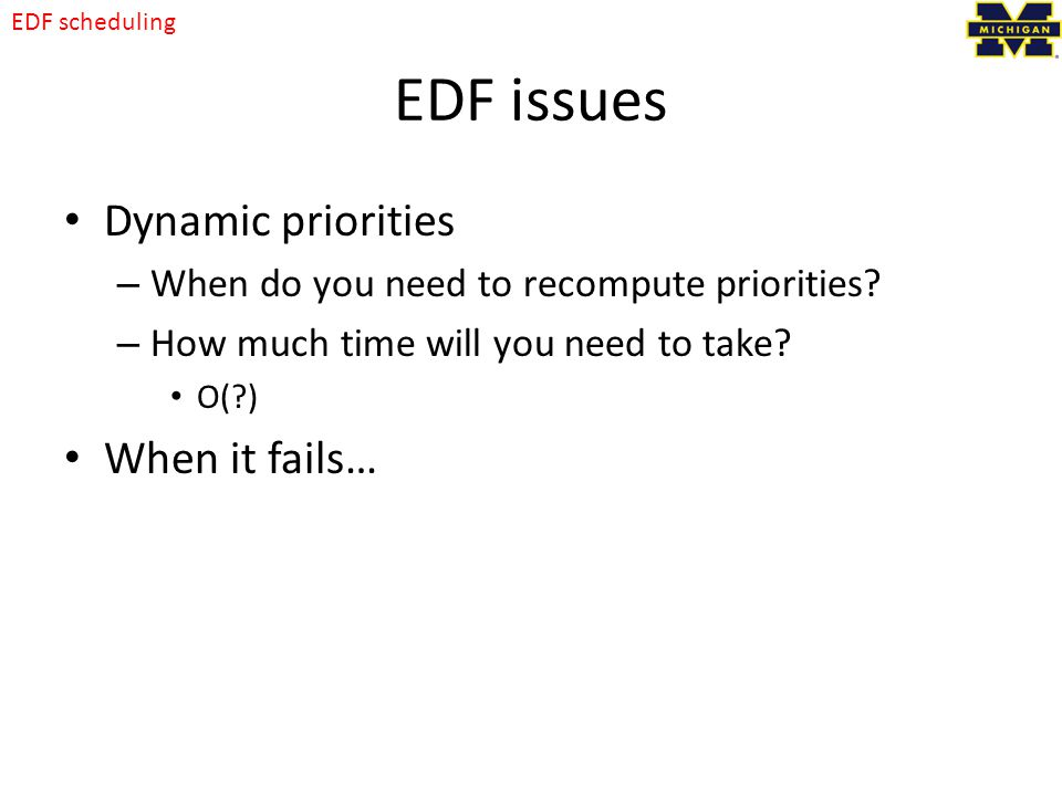 EDF issues Dynamic priorities – When do you need to recompute priorities.