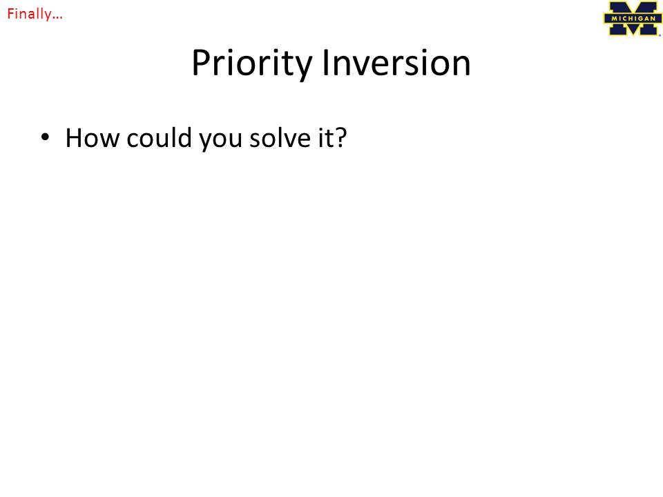 Priority Inversion How could you solve it? Finally…