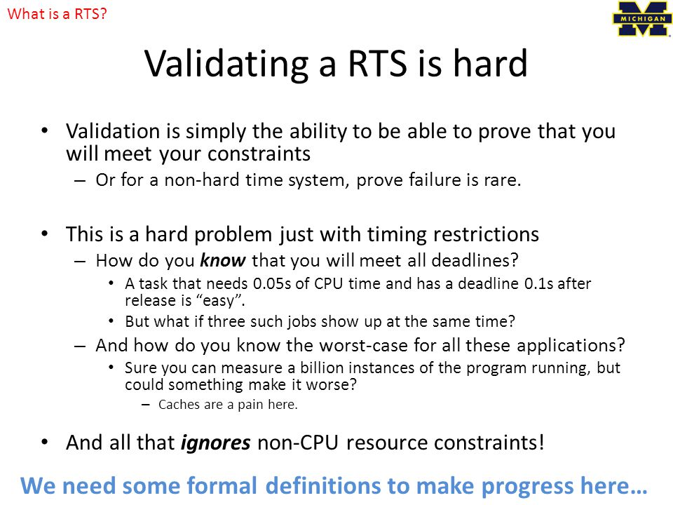Validating a RTS is hard Validation is simply the ability to be able to prove that you will meet your constraints – Or for a non-hard time system, prove failure is rare.