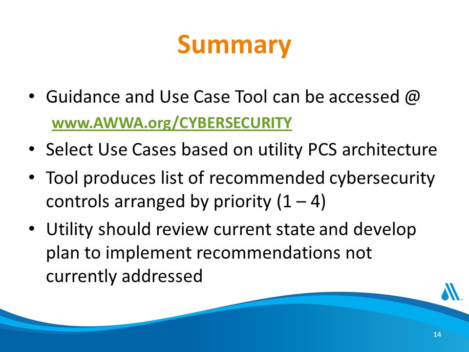 14 Summary Guidance and Use Case Tool can be accessed @ www.AWWA.org/CYBERSECURITY Select Use Cases based on utility PCS architecture Tool produces list of recommended cybersecurity controls arranged by priority (1 – 4) Utility should review current state and develop plan to implement recommendations not currently addressed