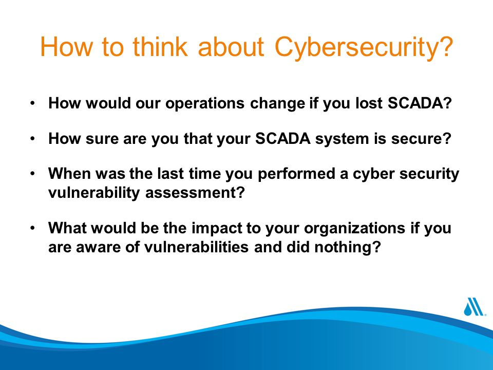 How to think about Cybersecurity? How would our operations change if you lost SCADA? How sure are you that your SCADA system is secure? When was the l