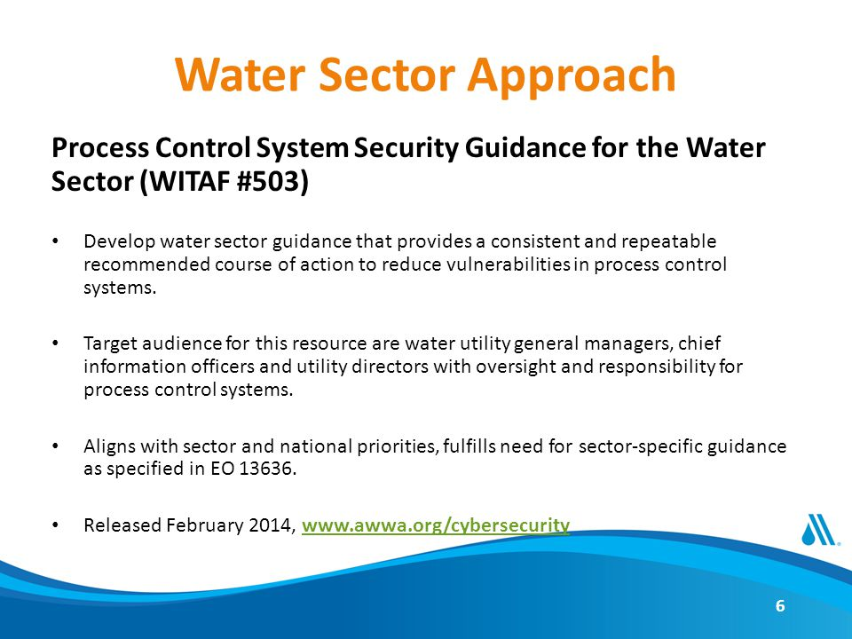 Water Sector Approach Process Control System Security Guidance for the Water Sector (WITAF #503) Develop water sector guidance that provides a consistent and repeatable recommended course of action to reduce vulnerabilities in process control systems.