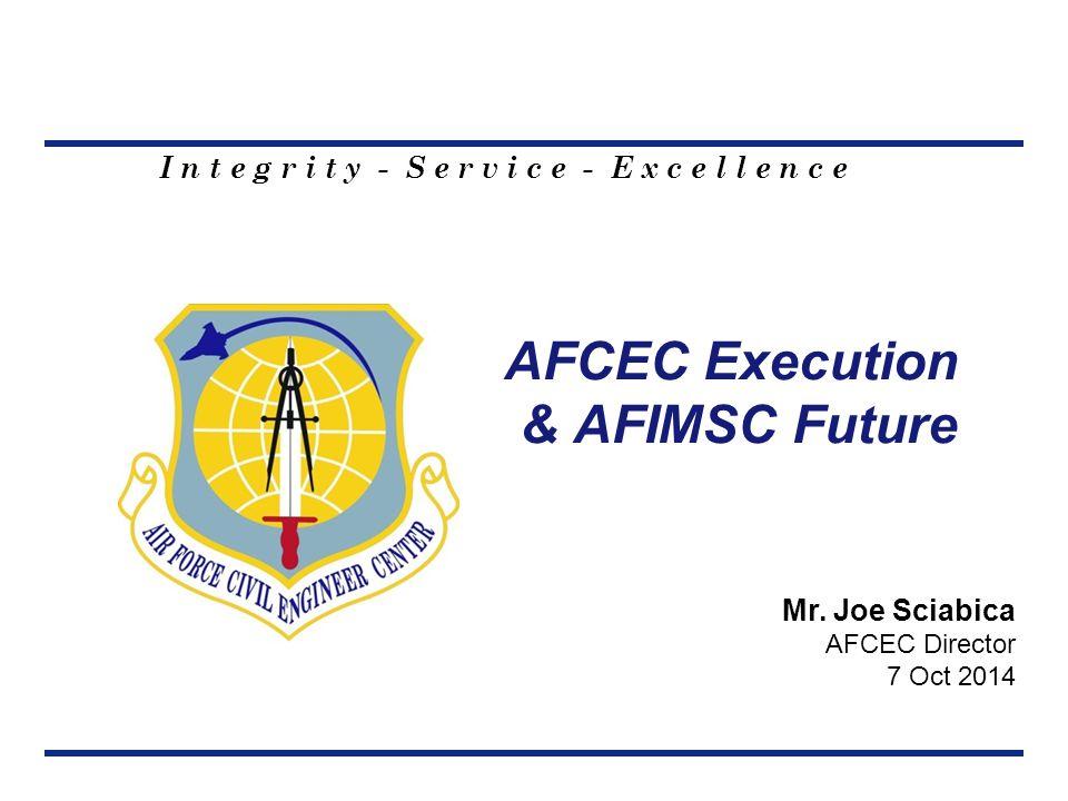I n t e g r i t y - S e r v i c e - E x c e l l e n c e AFCEC Execution & AFIMSC Future Mr.