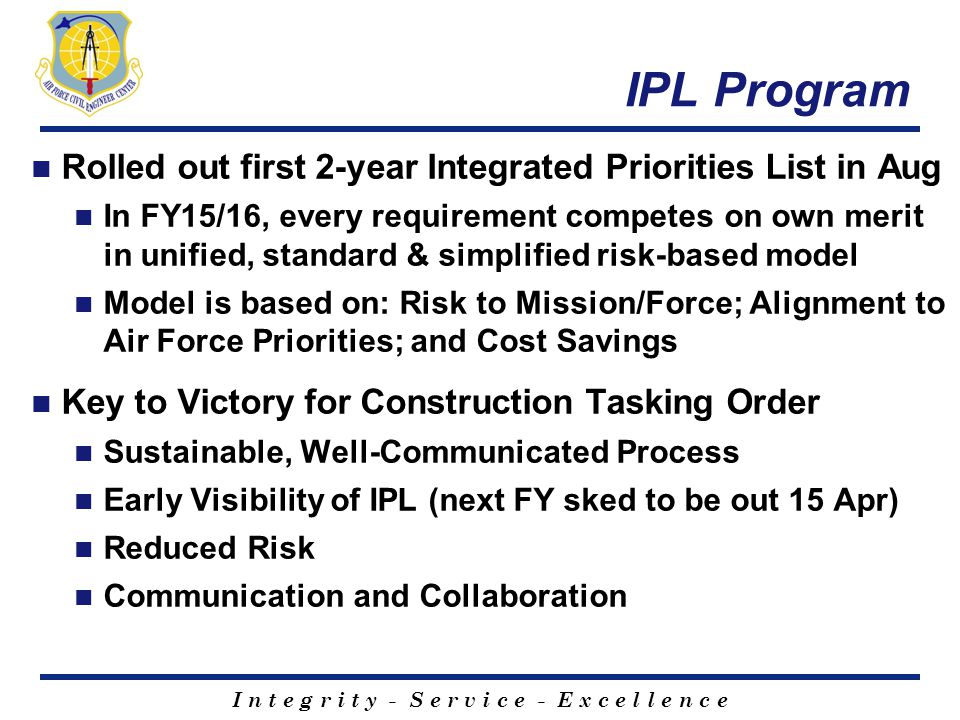 I n t e g r i t y - S e r v i c e - E x c e l l e n c e IPL Program Rolled out first 2-year Integrated Priorities List in Aug In FY15/16, every requir