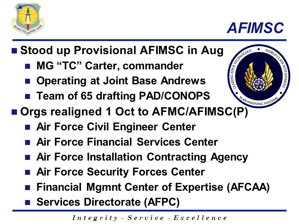 "I n t e g r i t y - S e r v i c e - E x c e l l e n c e AFIMSC Stood up Provisional AFIMSC in Aug MG ""TC"" Carter, commander Operating at Joint Base An"