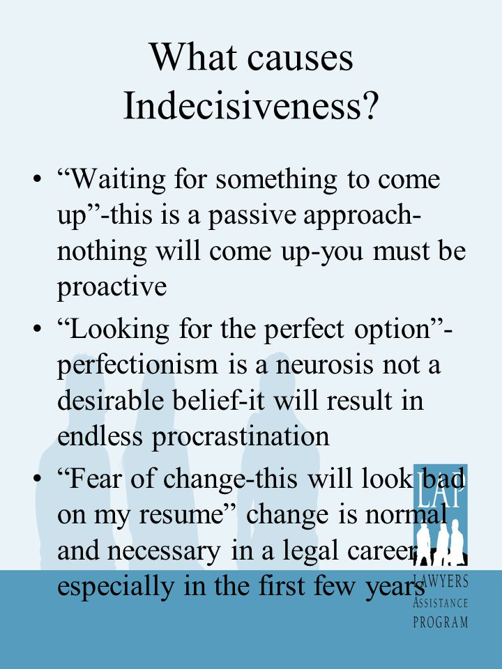 "What causes Indecisiveness? ""Waiting for something to come up""-this is a passive approach- nothing will come up-you must be proactive ""Looking for the"