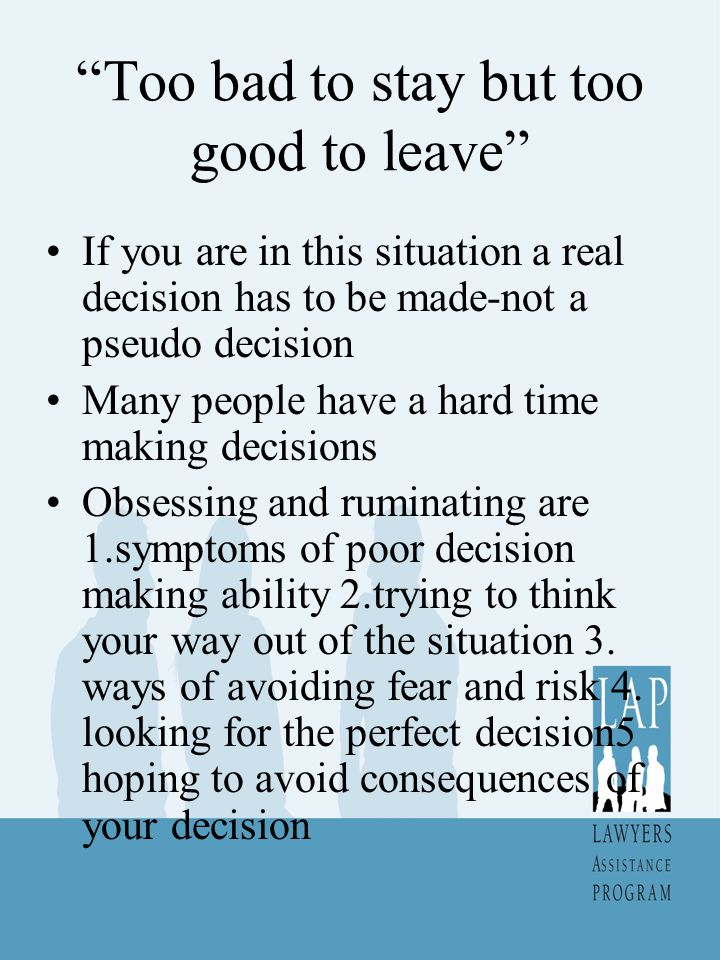 """Too bad to stay but too good to leave"" If you are in this situation a real decision has to be made-not a pseudo decision Many people have a hard time"